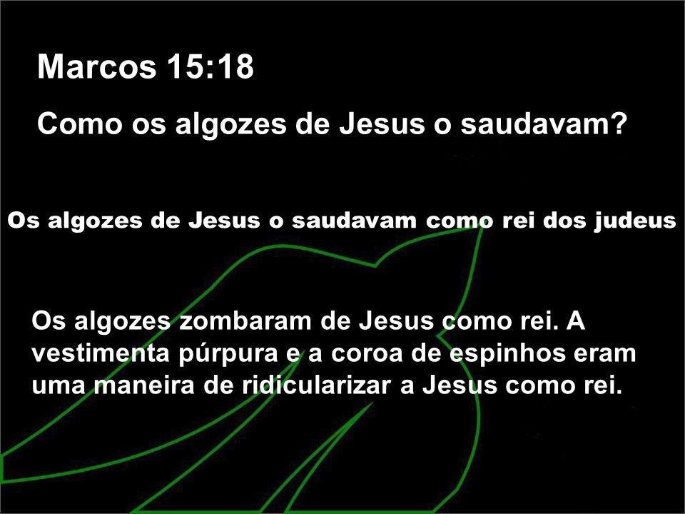 Marcos 15:18 Como os algozes de Jesus o saudavam
