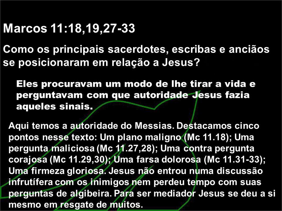 Marcos 11:18,19,27-33 Como os principais sacerdotes, escribas e anciãos se posicionaram em relação a Jesus