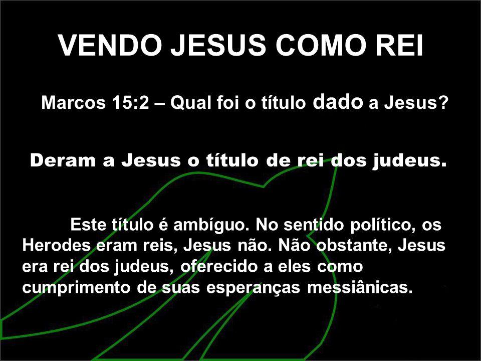 VENDO JESUS COMO REI Marcos 15:2 – Qual foi o título dado a Jesus