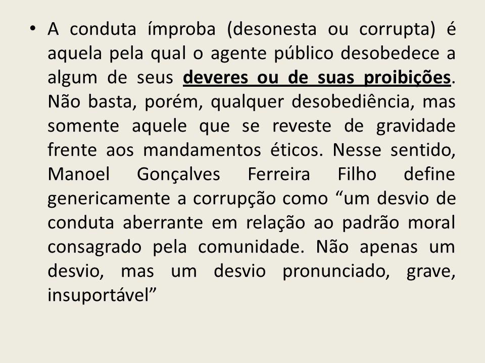 A conduta ímproba (desonesta ou corrupta) é aquela pela qual o agente público desobedece a algum de seus deveres ou de suas proibições.