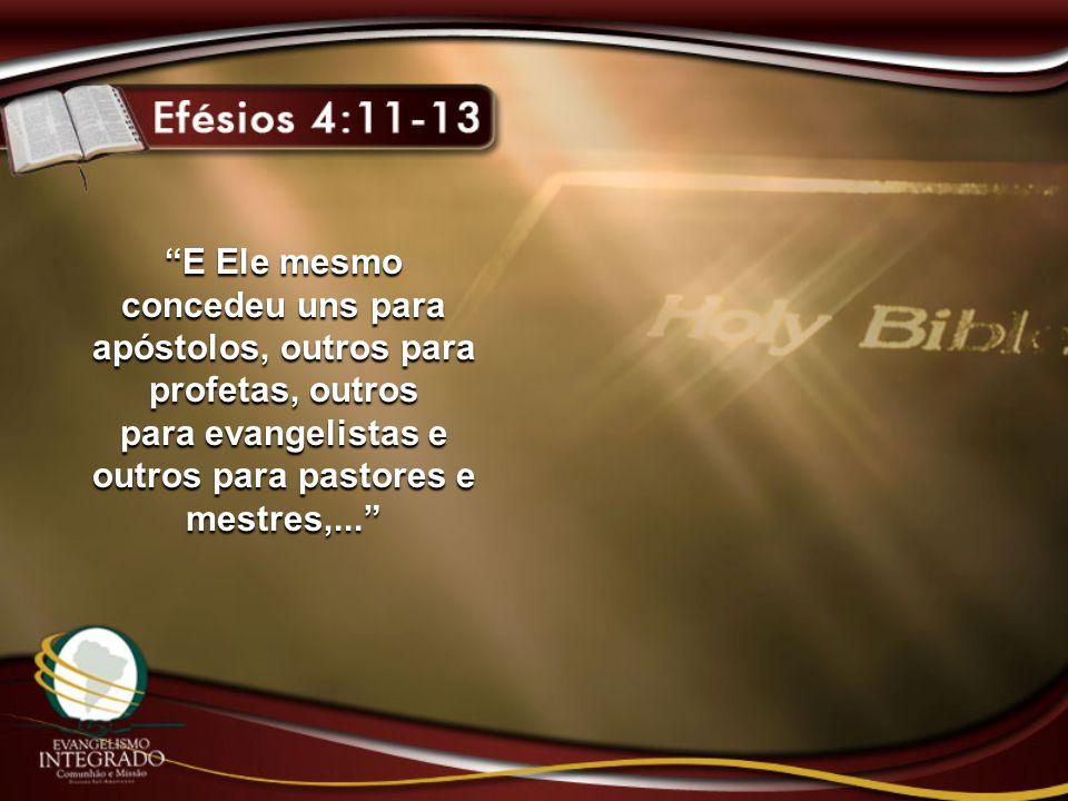 E Ele mesmo concedeu uns para apóstolos, outros para profetas, outros para evangelistas e outros para pastores e mestres,...
