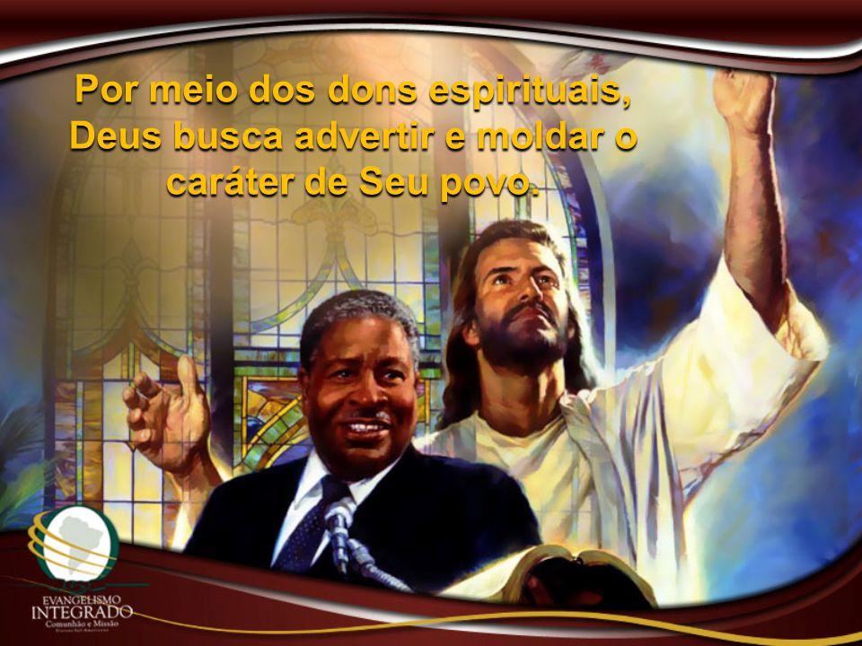 Por meio dos dons espirituais, Deus busca advertir e moldar o caráter de Seu povo.