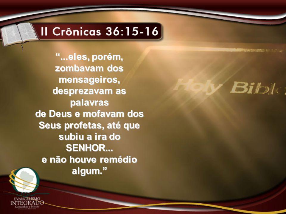 ...eles, porém, zombavam dos mensageiros, desprezavam as palavras de Deus e mofavam dos Seus profetas, até que subiu a ira do SENHOR...