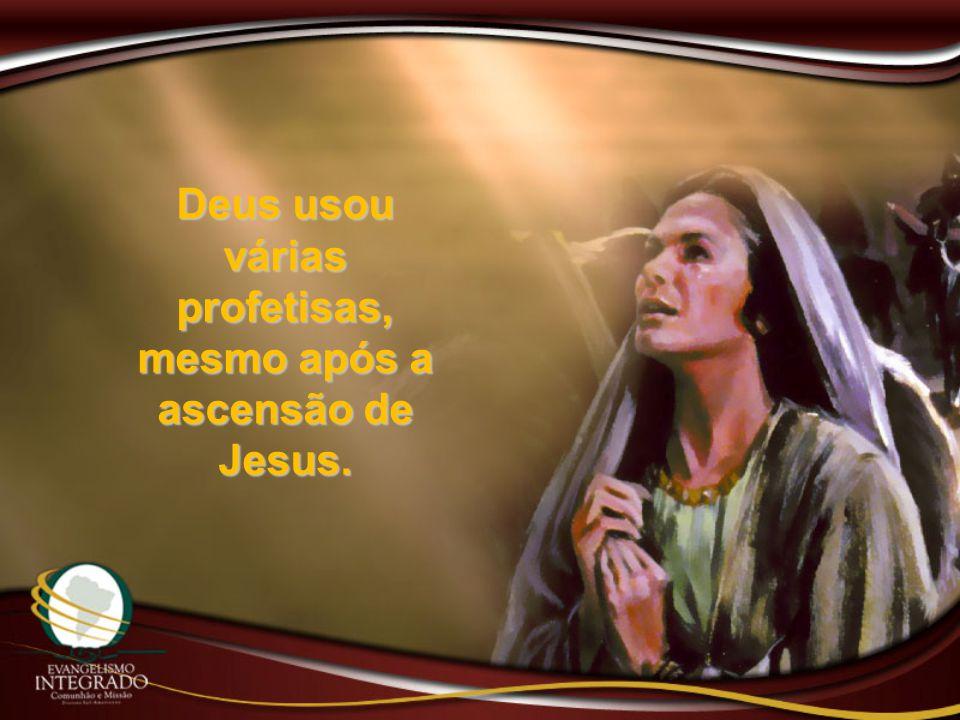 Deus usou várias profetisas, mesmo após a ascensão de Jesus.