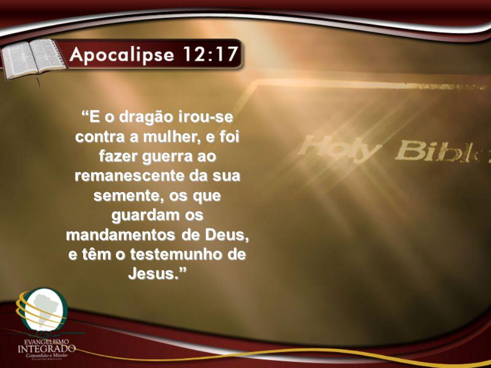 E o dragão irou-se contra a mulher, e foi fazer guerra ao remanescente da sua semente, os que guardam os mandamentos de Deus, e têm o testemunho de Jesus.