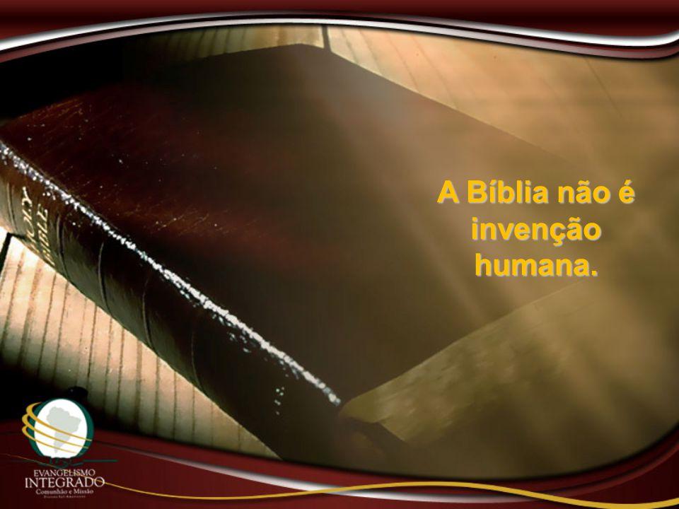 A Bíblia não é invenção humana.