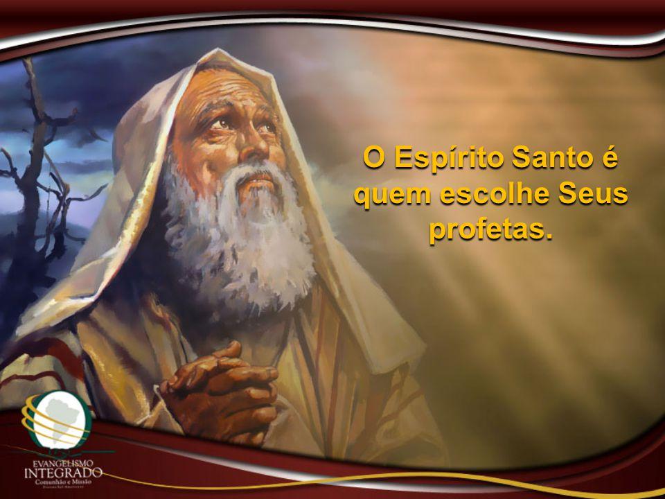 O Espírito Santo é quem escolhe Seus profetas.