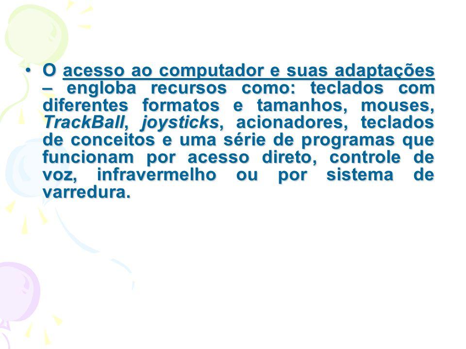 O acesso ao computador e suas adaptações – engloba recursos como: teclados com diferentes formatos e tamanhos, mouses, TrackBall, joysticks, acionadores, teclados de conceitos e uma série de programas que funcionam por acesso direto, controle de voz, infravermelho ou por sistema de varredura.
