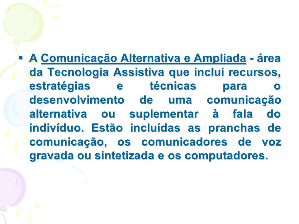 A Comunicação Alternativa e Ampliada - área da Tecnologia Assistiva que inclui recursos, estratégias e técnicas para o desenvolvimento de uma comunicação alternativa ou suplementar à fala do indivíduo.