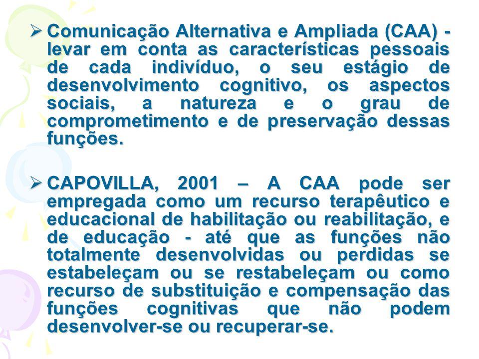 Comunicação Alternativa e Ampliada (CAA) -levar em conta as características pessoais de cada indivíduo, o seu estágio de desenvolvimento cognitivo, os aspectos sociais, a natureza e o grau de comprometimento e de preservação dessas funções.