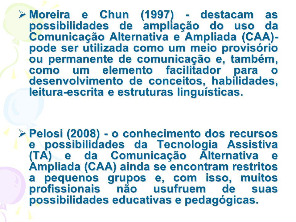 Moreira e Chun (1997) - destacam as possibilidades de ampliação do uso da Comunicação Alternativa e Ampliada (CAA)- pode ser utilizada como um meio provisório ou permanente de comunicação e, também, como um elemento facilitador para o desenvolvimento de conceitos, habilidades, leitura-escrita e estruturas linguísticas.