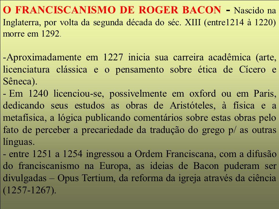 O FRANCISCANISMO DE ROGER BACON - Nascido na Inglaterra, por volta da segunda década do séc. XIII (entre1214 à 1220) morre em 1292.