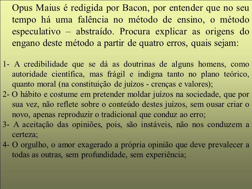 Opus Maius é redigida por Bacon, por entender que no seu tempo há uma falência no método de ensino, o método especulativo – abstraído. Procura explicar as origens do engano deste método a partir de quatro erros, quais sejam: