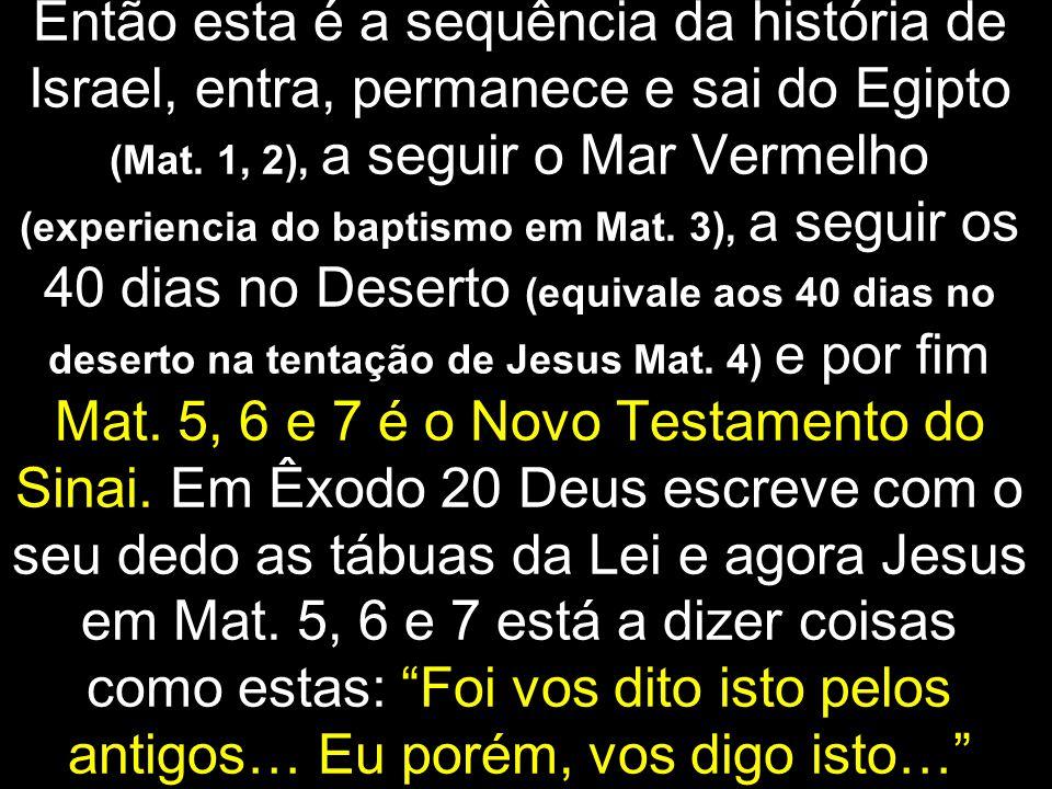 Então esta é a sequência da história de Israel, entra, permanece e sai do Egipto (Mat.