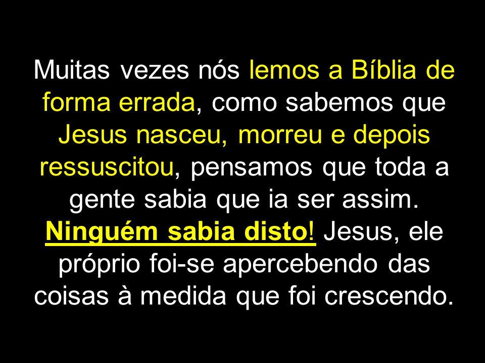 Muitas vezes nós lemos a Bíblia de forma errada, como sabemos que Jesus nasceu, morreu e depois ressuscitou, pensamos que toda a gente sabia que ia ser assim.