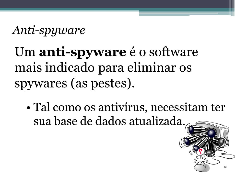 Anti-spyware Um anti-spyware é o software mais indicado para eliminar os spywares (as pestes).