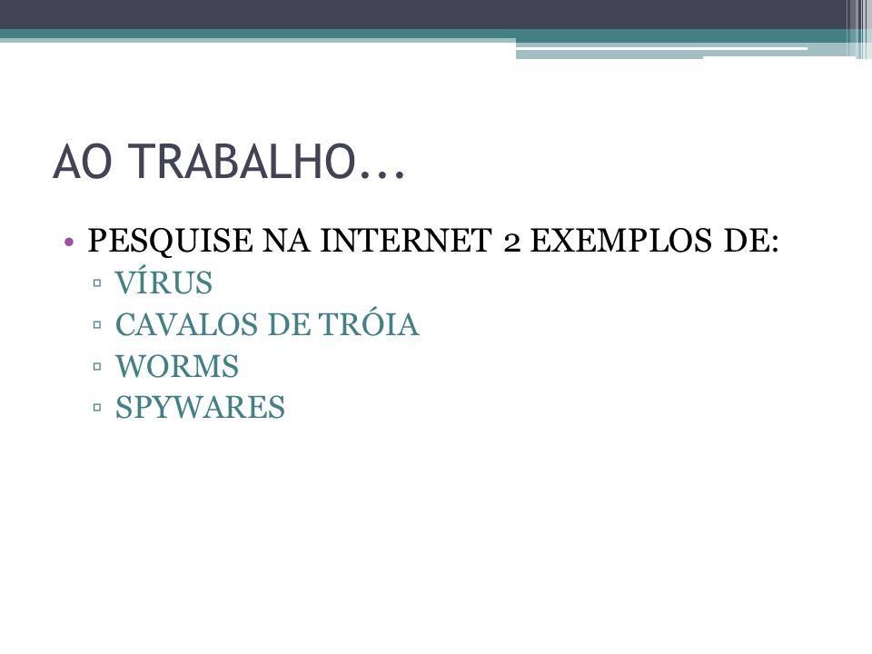 AO TRABALHO... PESQUISE NA INTERNET 2 EXEMPLOS DE: VÍRUS