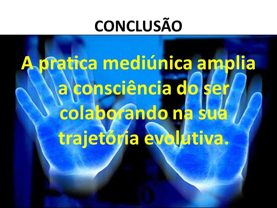 CONCLUSÃO A pratica mediúnica amplia a consciência do ser colaborando na sua trajetória evolutiva.