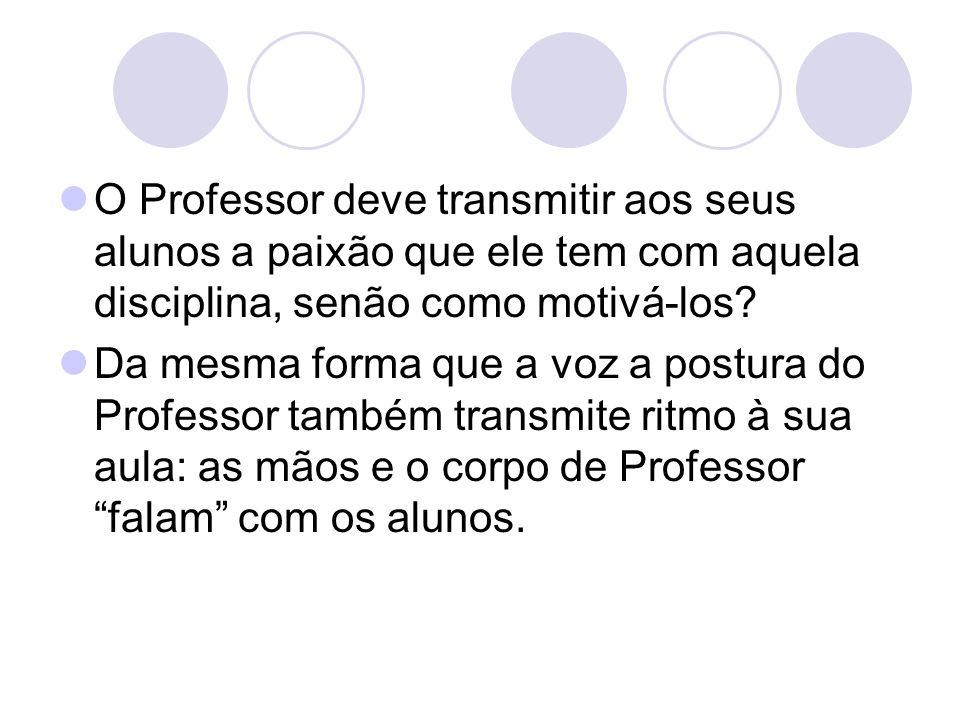O Professor deve transmitir aos seus alunos a paixão que ele tem com aquela disciplina, senão como motivá-los