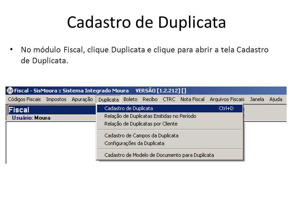 Cadastro de Duplicata No módulo Fiscal, clique Duplicata e clique para abrir a tela Cadastro de Duplicata.