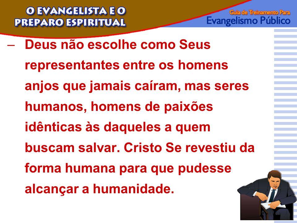 Deus não escolhe como Seus representantes entre os homens anjos que jamais caíram, mas seres humanos, homens de paixões idênticas às daqueles a quem buscam salvar.