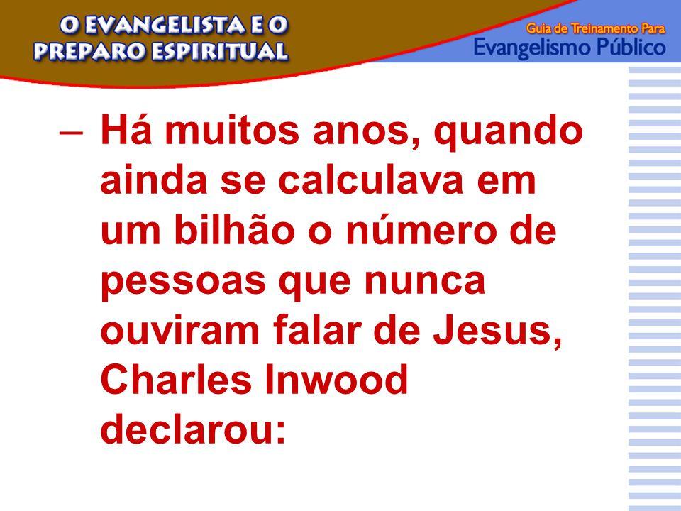 Há muitos anos, quando ainda se calculava em um bilhão o número de pessoas que nunca ouviram falar de Jesus, Charles Inwood declarou:
