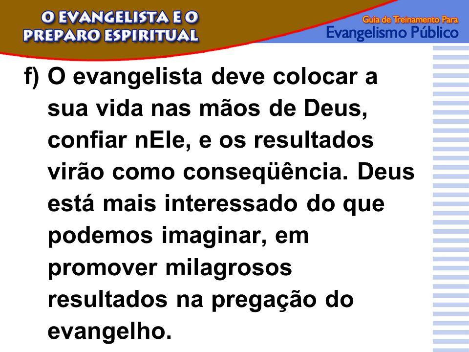 f) O evangelista deve colocar a sua vida nas mãos de Deus, confiar nEle, e os resultados virão como conseqüência.