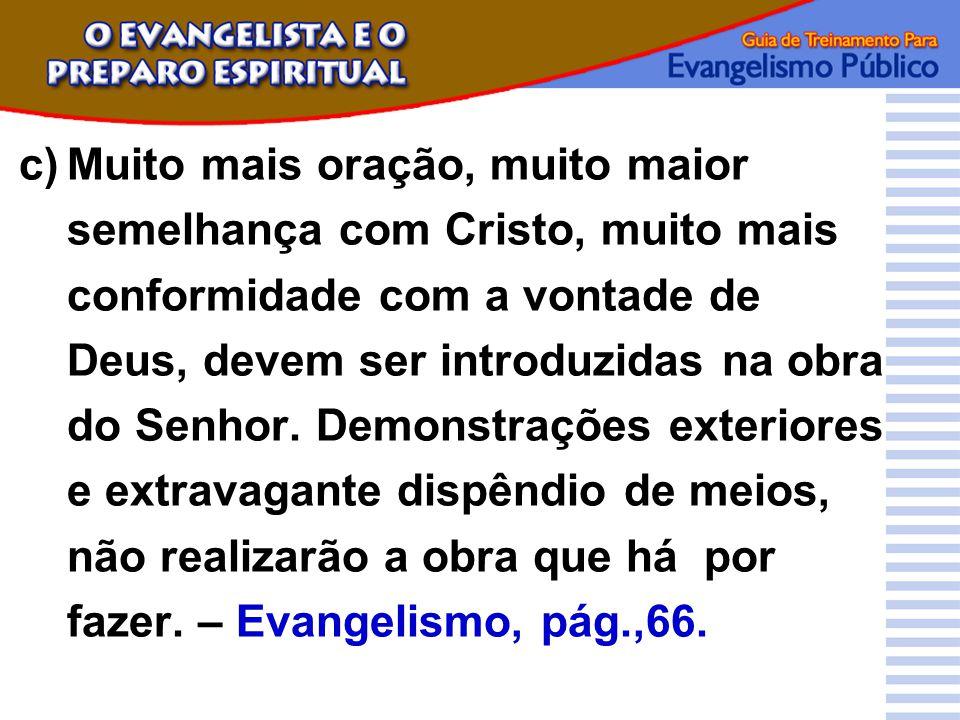 c) Muito mais oração, muito maior semelhança com Cristo, muito mais conformidade com a vontade de Deus, devem ser introduzidas na obra do Senhor.