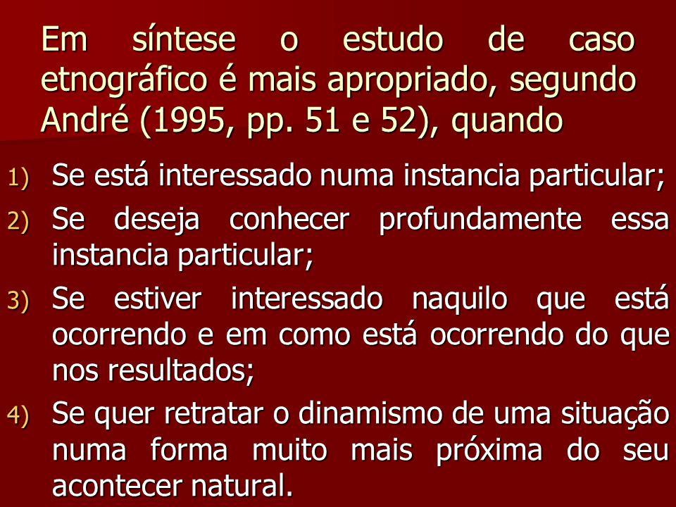 Em síntese o estudo de caso etnográfico é mais apropriado, segundo André (1995, pp. 51 e 52), quando