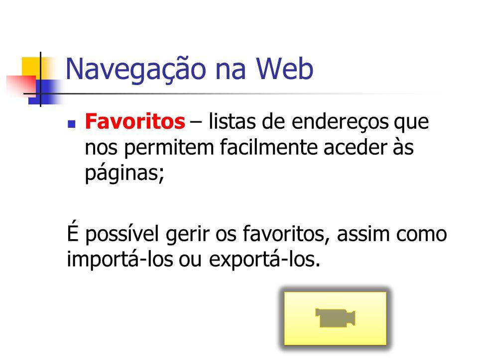 Navegação na Web Favoritos – listas de endereços que nos permitem facilmente aceder às páginas;