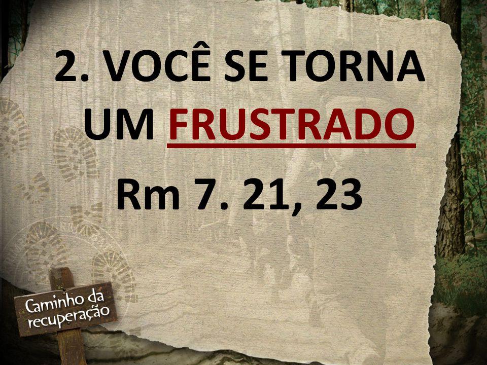 2. VOCÊ SE TORNA UM FRUSTRADO