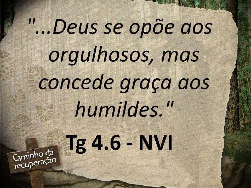 ...Deus se opõe aos orgulhosos, mas concede graça aos humildes.