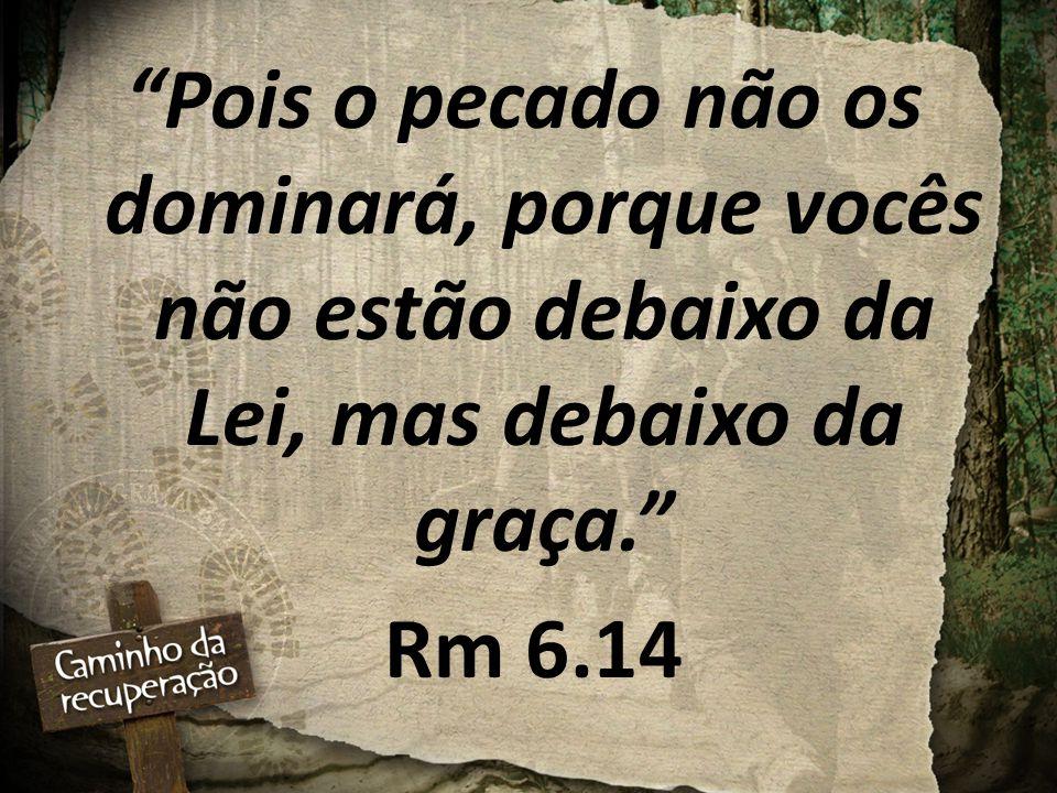 Pois o pecado não os dominará, porque vocês não estão debaixo da Lei, mas debaixo da graça.