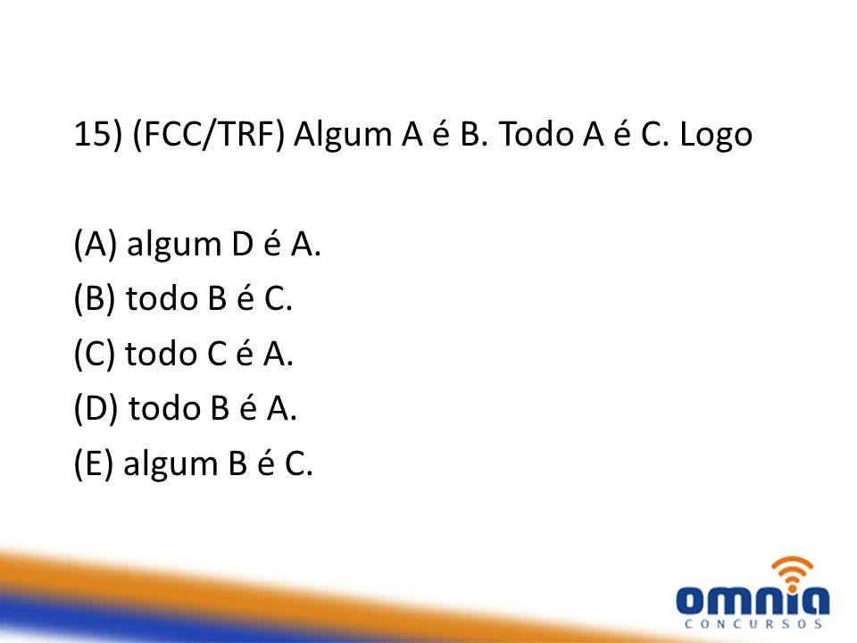 15) (FCC/TRF) Algum A é B. Todo A é C. Logo