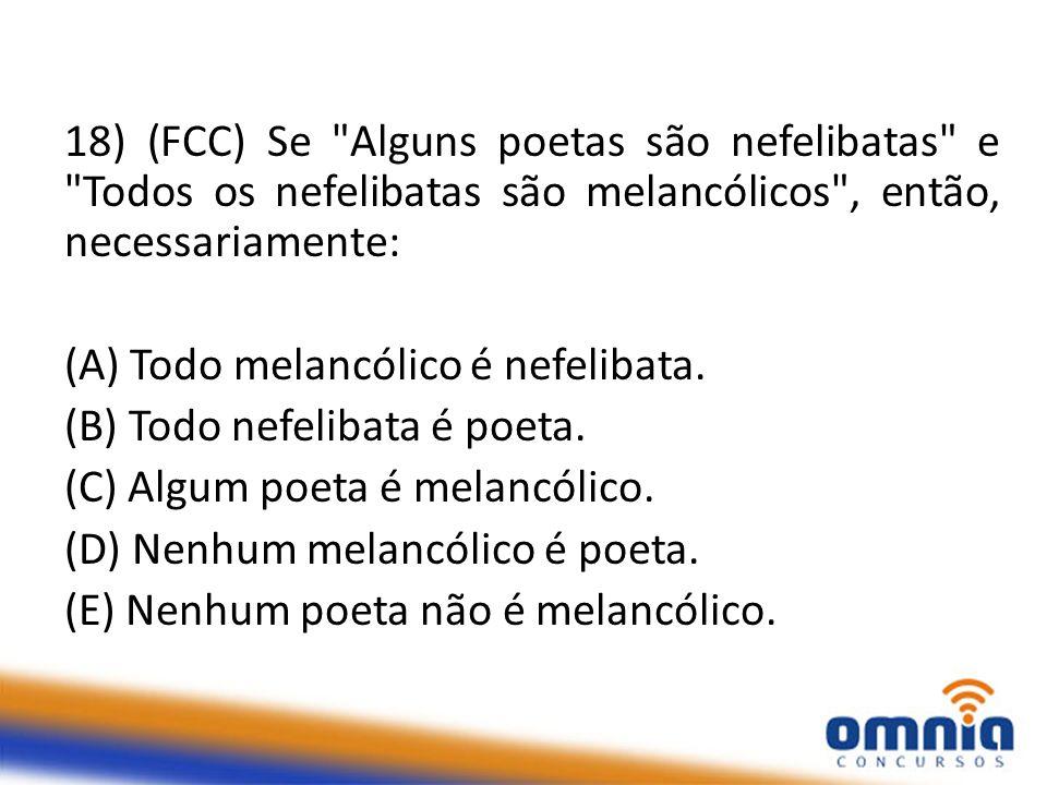 18) (FCC) Se Alguns poetas são nefelibatas e Todos os nefelibatas são melancólicos , então, necessariamente: