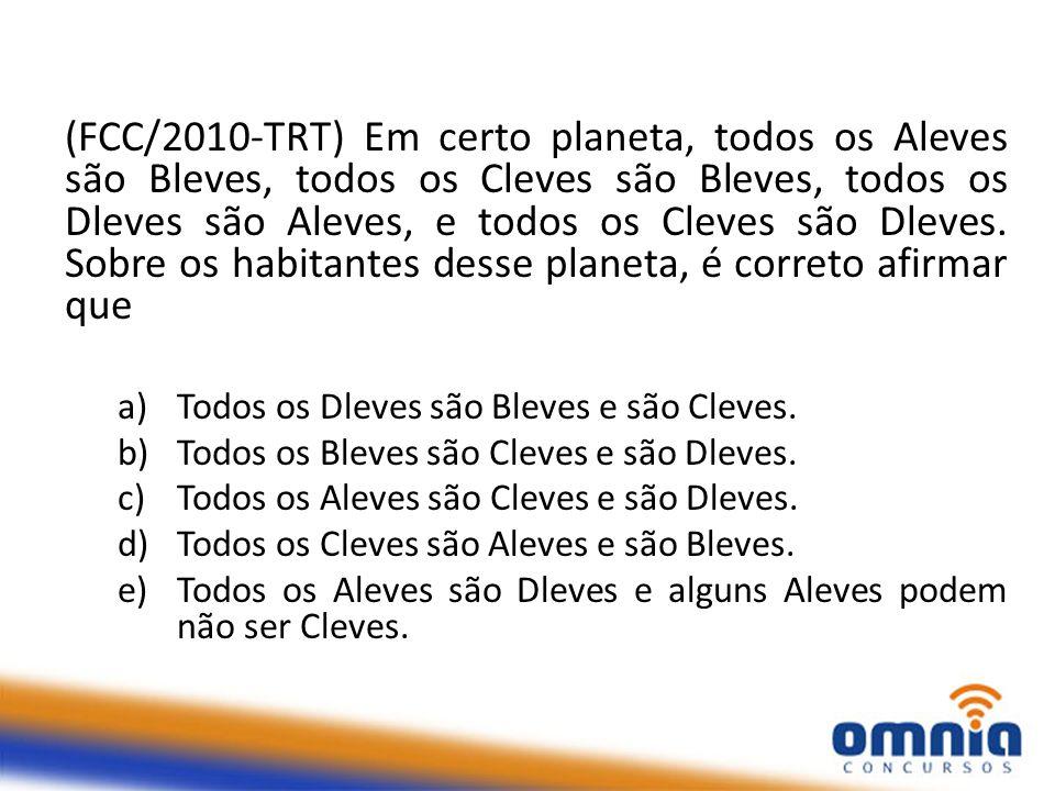(FCC/2010-TRT) Em certo planeta, todos os Aleves são Bleves, todos os Cleves são Bleves, todos os Dleves são Aleves, e todos os Cleves são Dleves. Sobre os habitantes desse planeta, é correto afirmar que