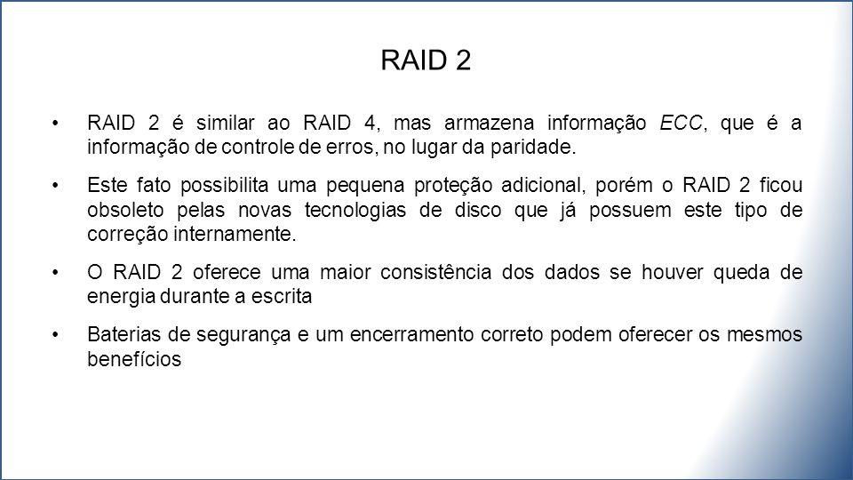 RAID 2 RAID 2 é similar ao RAID 4, mas armazena informação ECC, que é a informação de controle de erros, no lugar da paridade.
