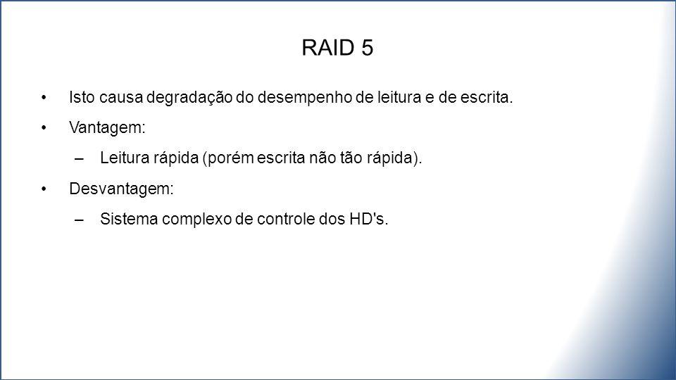 RAID 5 Isto causa degradação do desempenho de leitura e de escrita.