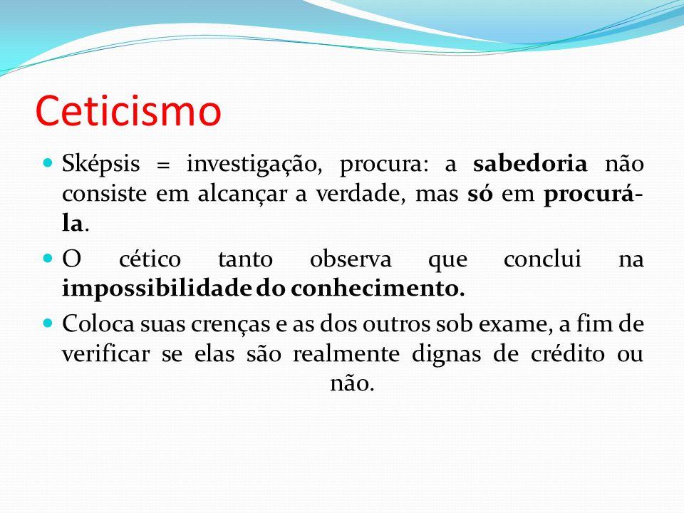 Ceticismo Sképsis = investigação, procura: a sabedoria não consiste em alcançar a verdade, mas só em procurá-la.