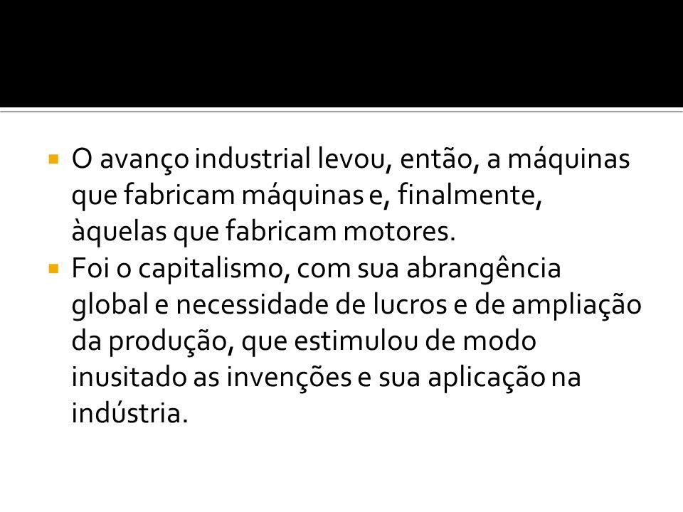 O avanço industrial levou, então, a máquinas que fabricam máquinas e, finalmente, àquelas que fabricam motores.