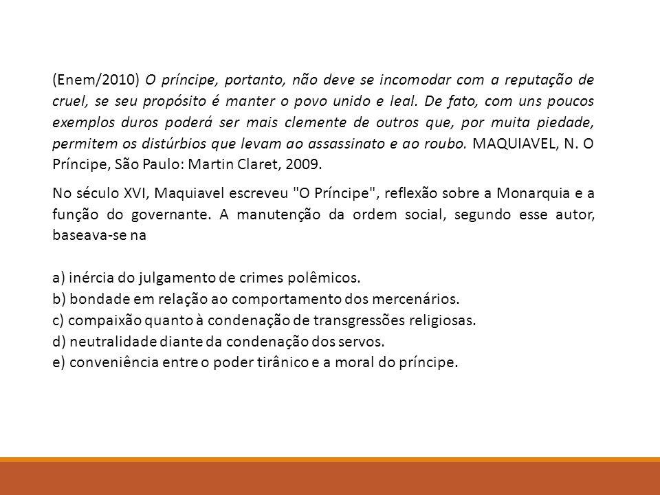(Enem/2010) O príncipe, portanto, não deve se incomodar com a reputação de cruel, se seu propósito é manter o povo unido e leal. De fato, com uns poucos exemplos duros poderá ser mais clemente de outros que, por muita piedade, permitem os distúrbios que levam ao assassinato e ao roubo. MAQUIAVEL, N. O Príncipe, São Paulo: Martin Claret, 2009.