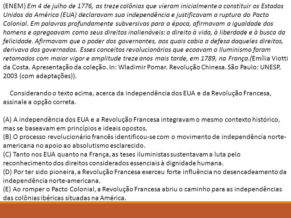 (ENEM) Em 4 de julho de 1776, as treze colônias que vieram inicialmente a constituir os Estados Unidos da América (EUA) declaravam sua independência e justificavam a ruptura do Pacto Colonial. Em palavras profundamente subversivas para a época, afirmavam a igualdade dos homens e apregoavam como seus direitos inalienáveis: o direito à vida, à liberdade e à busca da felicidade. Afirmavam que o poder dos governantes, aos quais cabia a defesa daqueles direitos, derivava dos governados. Esses conceitos revolucionários que ecoavam o Iluminismo foram retomados com maior vigor e amplitude treze anos mais tarde, em 1789, na França.(Emília Viotti da Costa. Apresentação da coleção. In: Wladimir Pomar. Revolução Chinesa. São Paulo: UNESP, 2003 (com adaptações)).