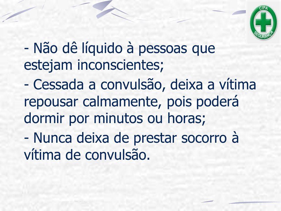 - Não dê líquido à pessoas que estejam inconscientes;