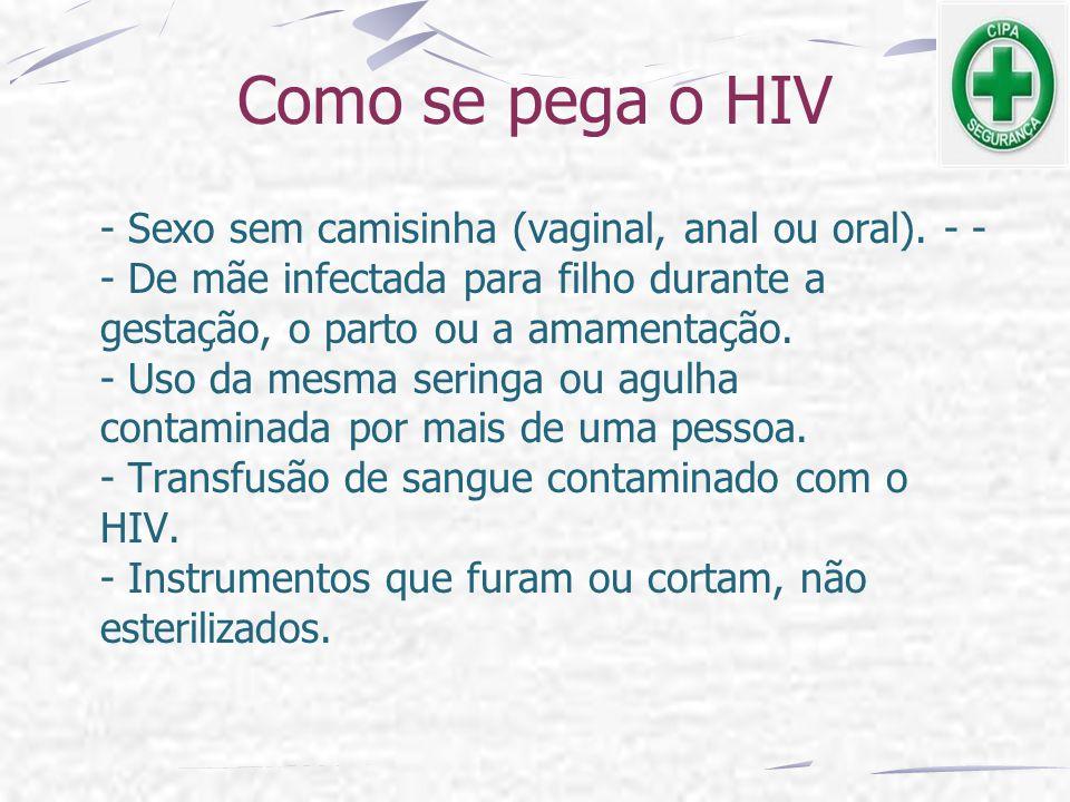 Como se pega o HIV - Sexo sem camisinha (vaginal, anal ou oral). - - - De mãe infectada para filho durante a gestação, o parto ou a amamentação.