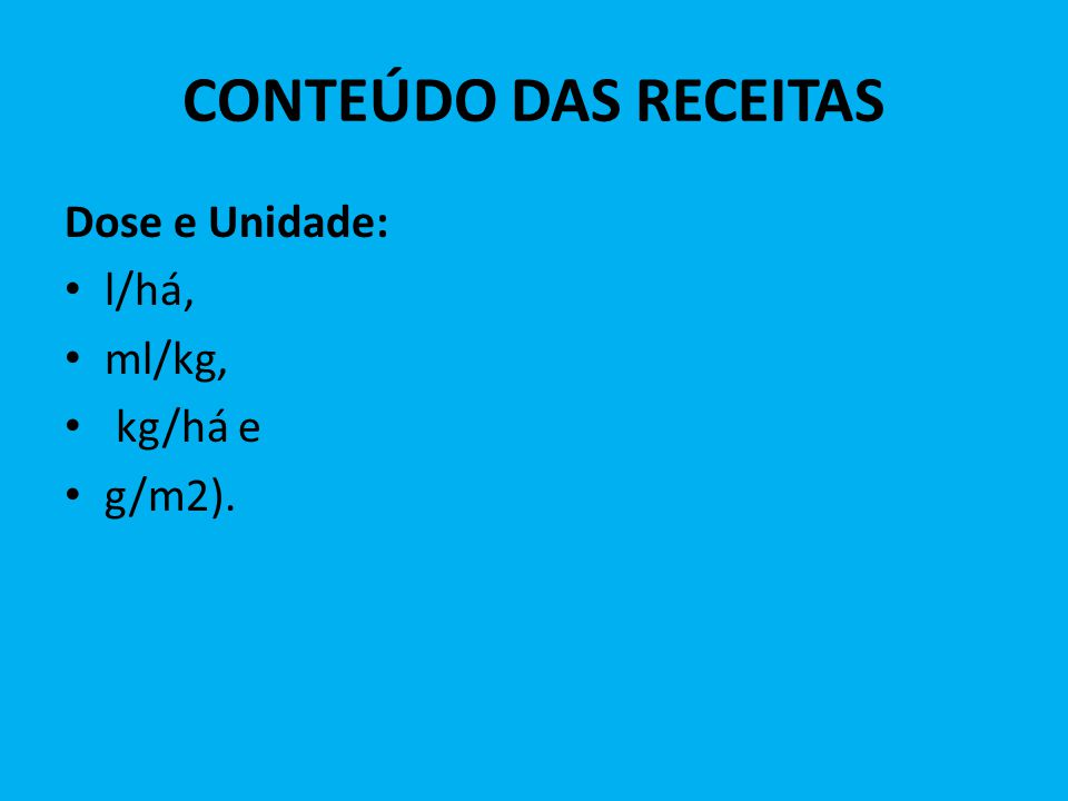 CONTEÚDO DAS RECEITAS Dose e Unidade: l/há, ml/kg, kg/há e g/m2).