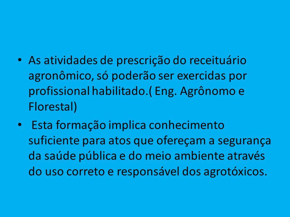 As atividades de prescrição do receituário agronômico, só poderão ser exercidas por profissional habilitado.( Eng. Agrônomo e Florestal)