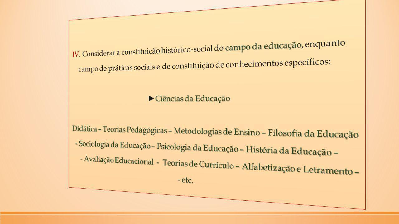 IV. Considerar a constituição histórico-social do campo da educação, enquanto