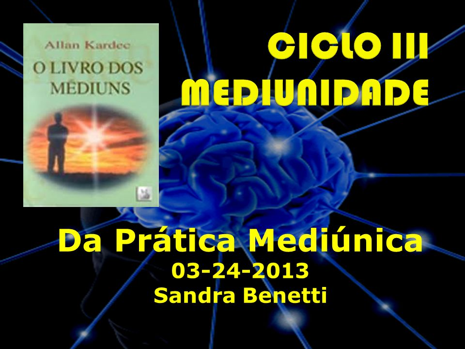 CICLO III MEDIUNIDADE Da Prática Mediúnica 03-24-2013 Sandra Benetti