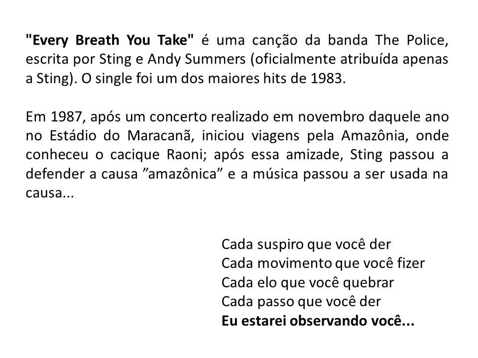 Every Breath You Take é uma canção da banda The Police, escrita por Sting e Andy Summers (oficialmente atribuída apenas a Sting). O single foi um dos maiores hits de 1983.