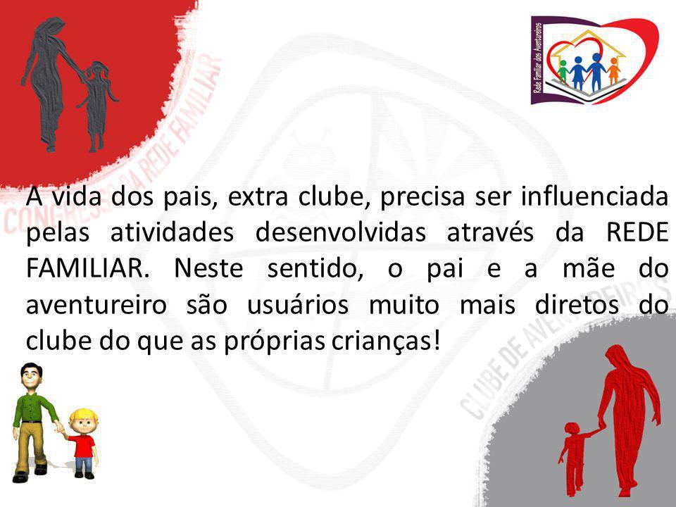 A vida dos pais, extra clube, precisa ser influenciada pelas atividades desenvolvidas através da REDE FAMILIAR.